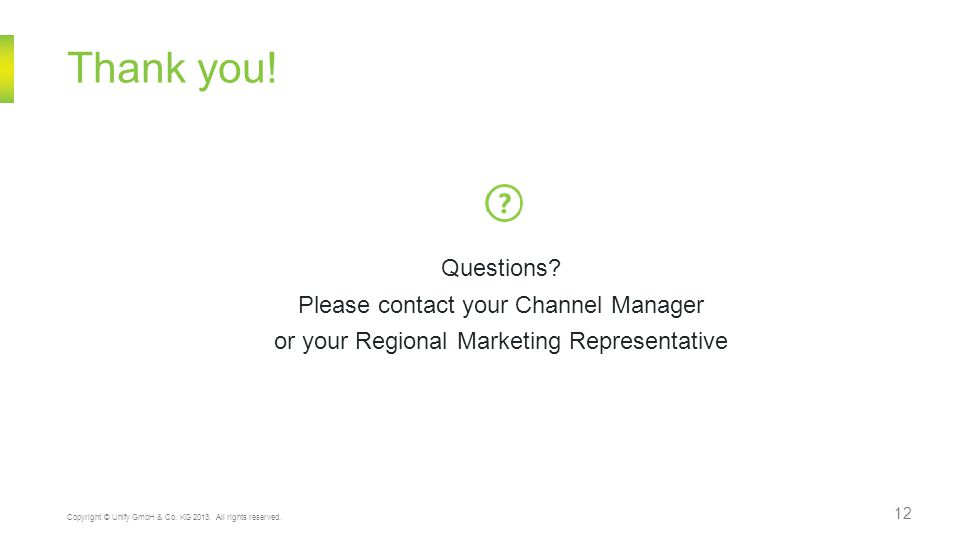12 Thank you! Questions? Please contact your Channel Manager or your Regional Marketing Representative Copyright © Unify GmbH & Co. KG 2013. All right