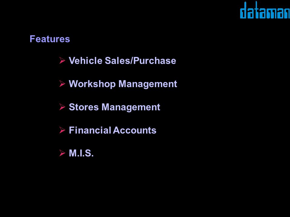 Vehicle Sales/Purchase Workshop Management Stores Management Financial Accounts M.I.S. Features