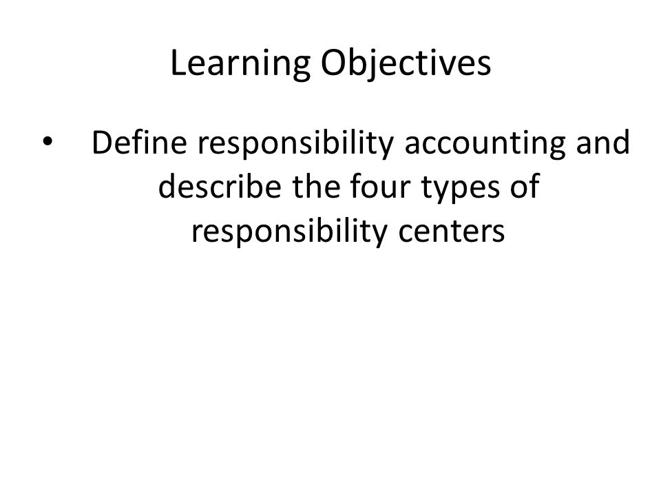 Learning Objectives Define responsibility accounting and describe the four types of responsibility centers