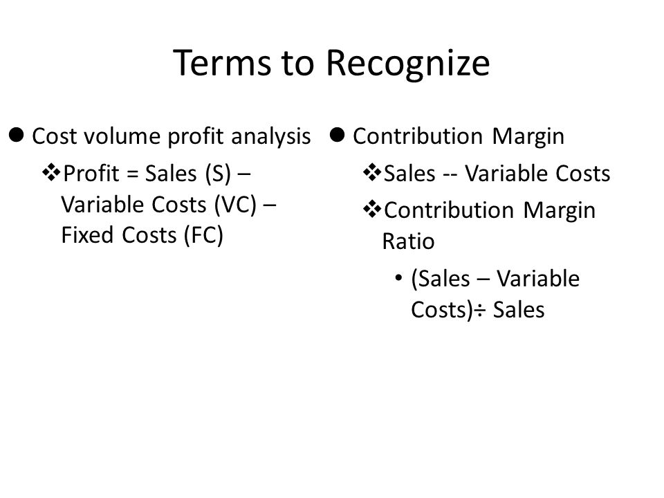 Terms to Recognize lCost volume profit analysis vProfit = Sales (S) – Variable Costs (VC) – Fixed Costs (FC) lContribution Margin vSales -- Variable C