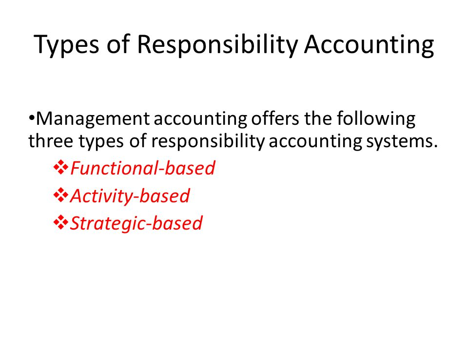 Types of Responsibility Accounting Management accounting offers the following three types of responsibility accounting systems. vFunctional-based vAct