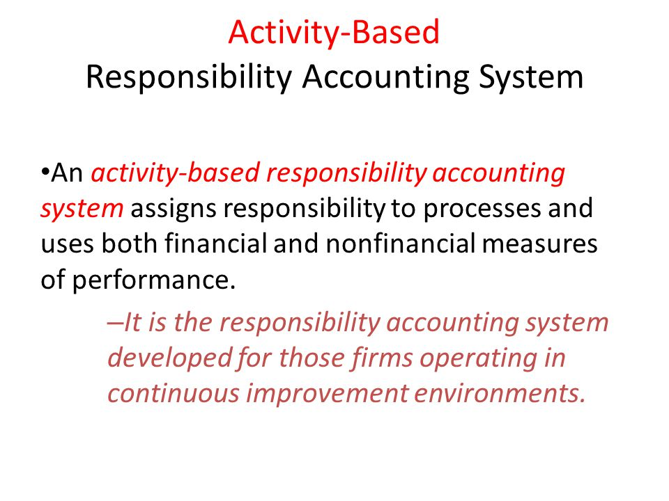 Activity-Based Responsibility Accounting System An activity-based responsibility accounting system assigns responsibility to processes and uses both f