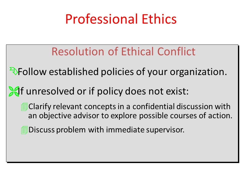 Resolution of Ethical Conflict ÊFollow established policies of your organization. ËIf unresolved or if policy does not exist: 4Clarify relevant concep
