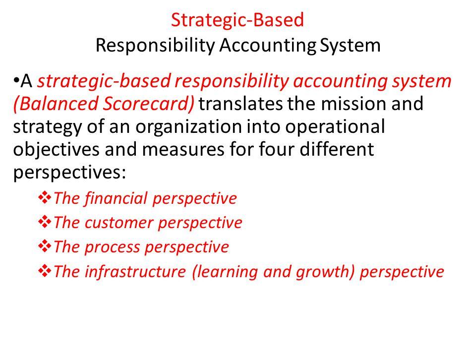 Strategic-Based Responsibility Accounting System A strategic-based responsibility accounting system (Balanced Scorecard) translates the mission and st
