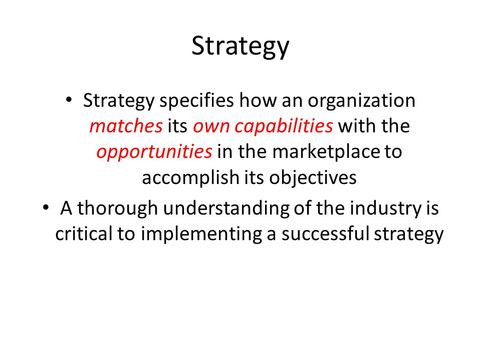 Strategy Strategy specifies how an organization matches its own capabilities with the opportunities in the marketplace to accomplish its objectives A