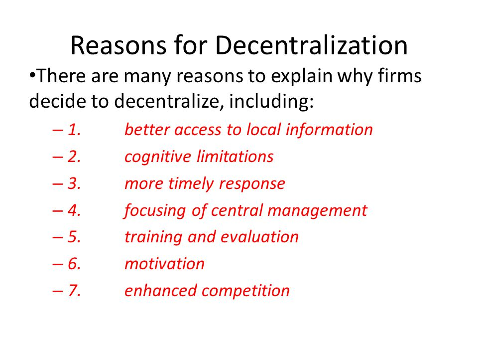 Reasons for Decentralization There are many reasons to explain why firms decide to decentralize, including: – 1.better access to local information – 2