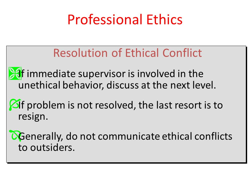 Resolution of Ethical Conflict Ì If immediate supervisor is involved in the unethical behavior, discuss at the next level. Í If problem is not resolve