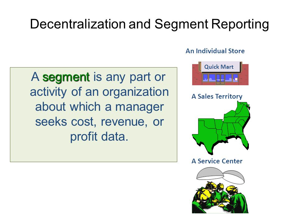 Decentralization and Segment Reporting segment A segment is any part or activity of an organization about which a manager seeks cost, revenue, or prof