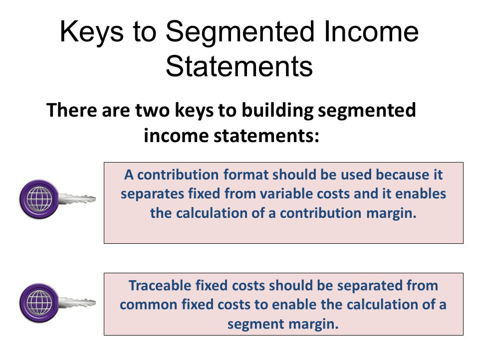 Keys to Segmented Income Statements There are two keys to building segmented income statements: A contribution format should be used because it separa