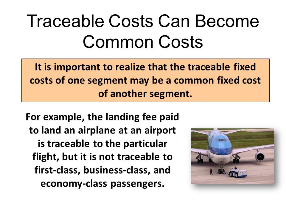 Traceable Costs Can Become Common Costs It is important to realize that the traceable fixed costs of one segment may be a common fixed cost of another