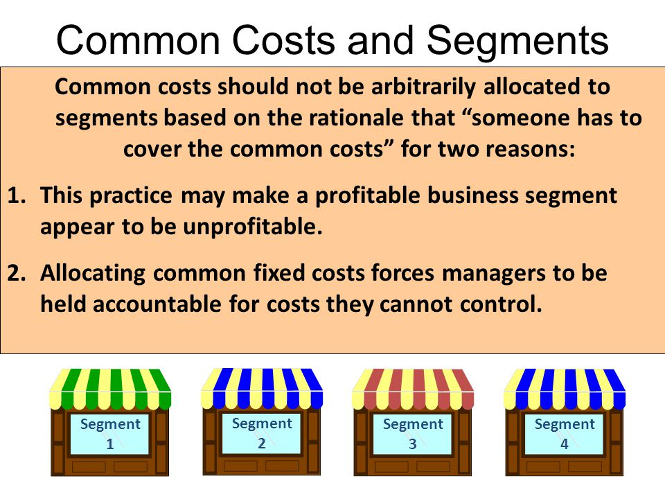Common Costs and Segments Segment 1 Segment 3 Segment 4 Segment 2 Common costs should not be arbitrarily allocated to segments based on the rationale