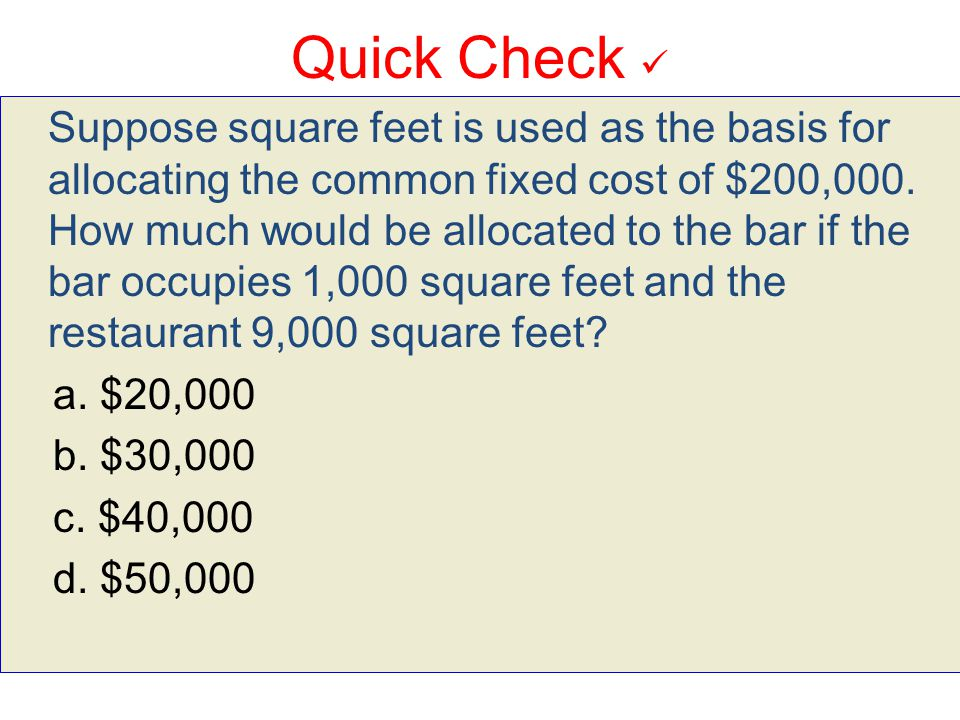 Quick Check Suppose square feet is used as the basis for allocating the common fixed cost of $200,000. How much would be allocated to the bar if the b