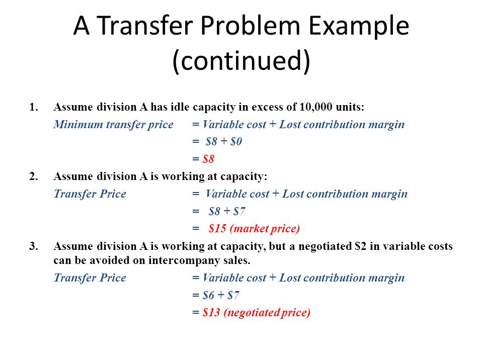 A Transfer Problem Example (continued) 1.Assume division A has idle capacity in excess of 10,000 units: Minimum transfer price= Variable cost + Lost c