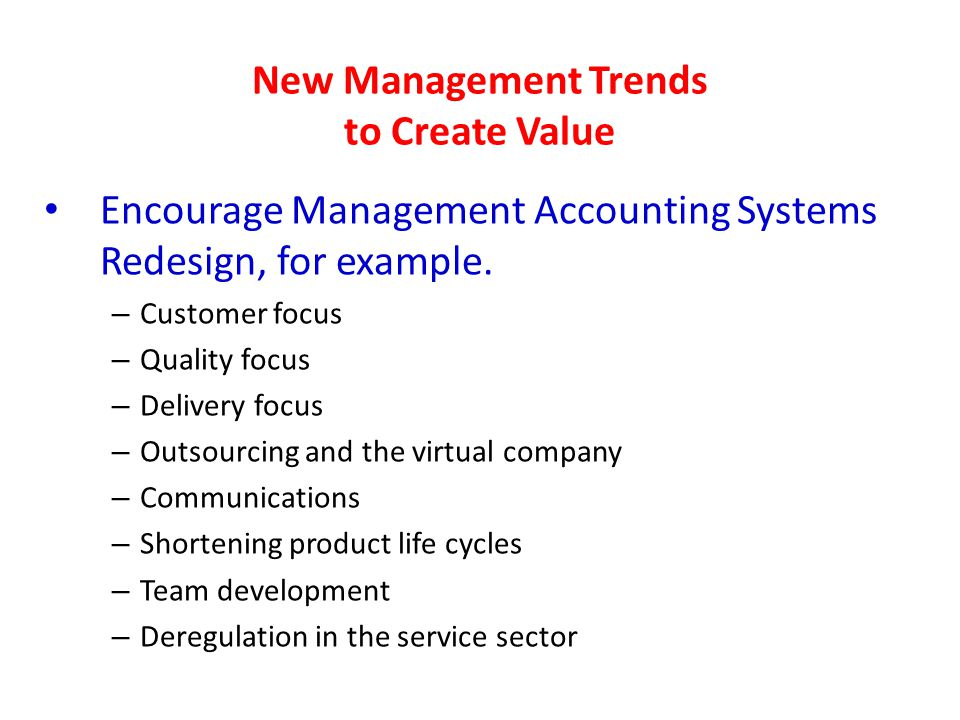 New Management Trends to Create Value Encourage Management Accounting Systems Redesign, for example. – Customer focus – Quality focus – Delivery focus