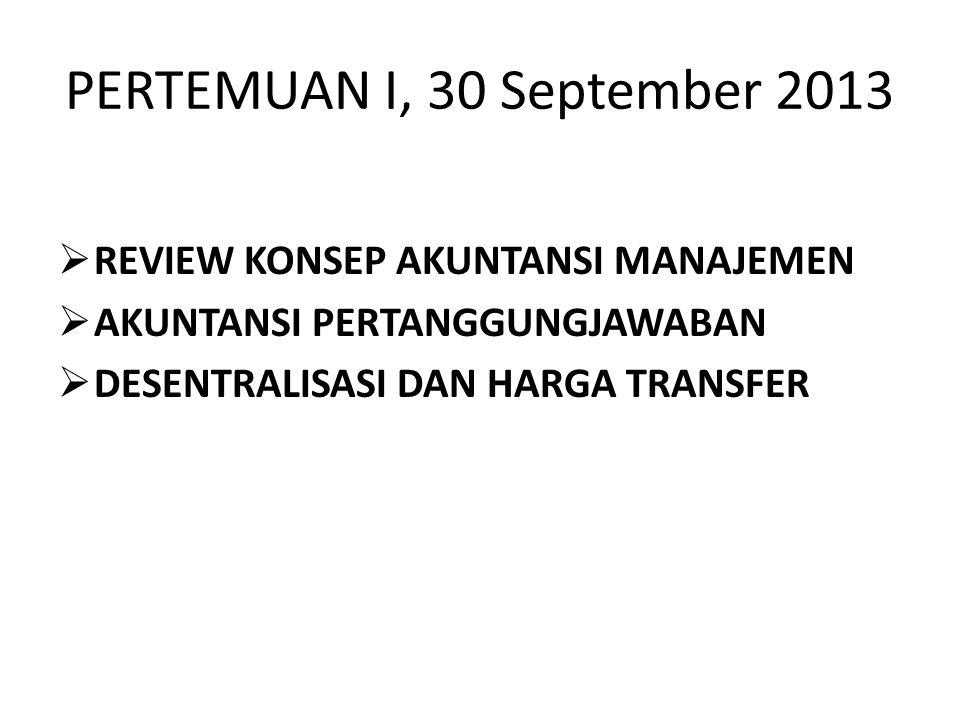 PERTEMUAN I, 30 September 2013 REVIEW KONSEP AKUNTANSI MANAJEMEN AKUNTANSI PERTANGGUNGJAWABAN DESENTRALISASI DAN HARGA TRANSFER