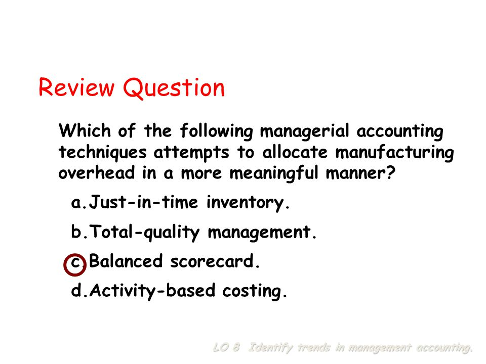 Which of the following managerial accounting techniques attempts to allocate manufacturing overhead in a more meaningful manner? a.Just-in-time invent