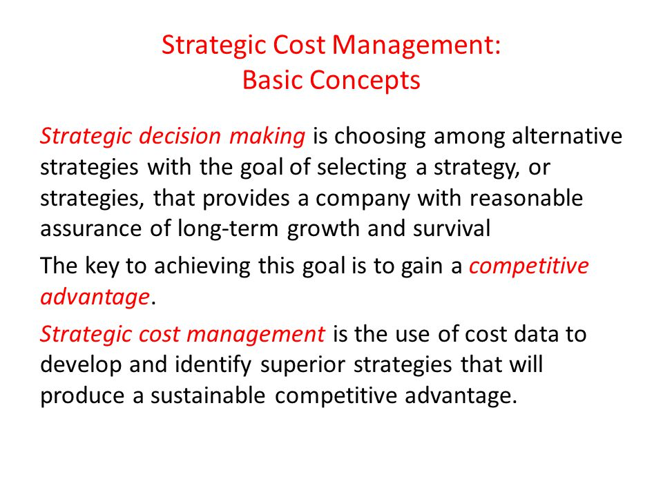 Strategic Cost Management: Basic Concepts Strategic decision making is choosing among alternative strategies with the goal of selecting a strategy, or