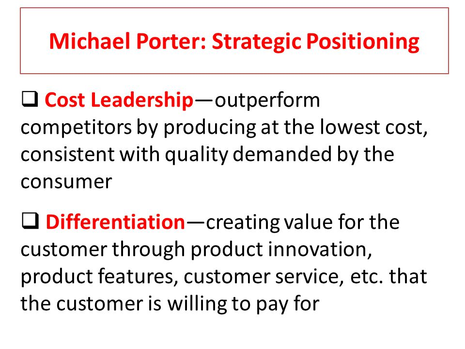 Michael Porter: Strategic Positioning Cost Leadershipoutperform competitors by producing at the lowest cost, consistent with quality demanded by the c