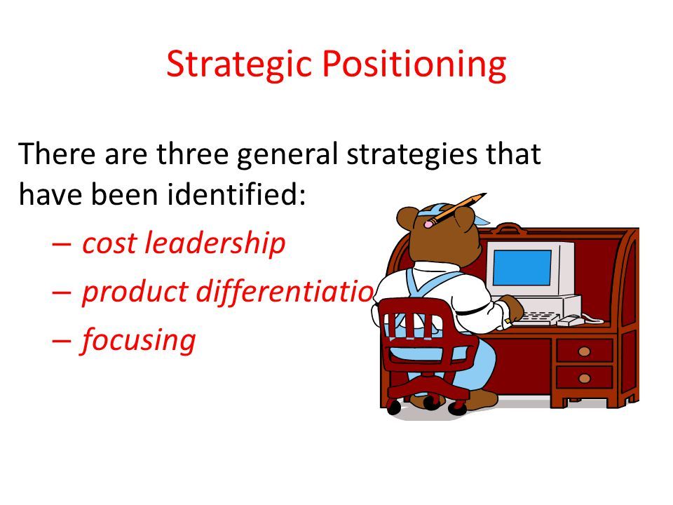 Strategic Positioning There are three general strategies that have been identified: – cost leadership – product differentiation – focusing