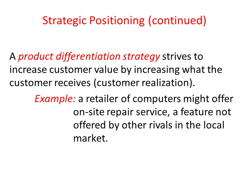 Strategic Positioning (continued) A product differentiation strategy strives to increase customer value by increasing what the customer receives (cust