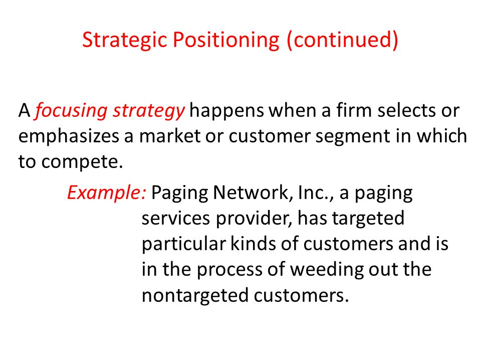 Strategic Positioning (continued) A focusing strategy happens when a firm selects or emphasizes a market or customer segment in which to compete. Exam