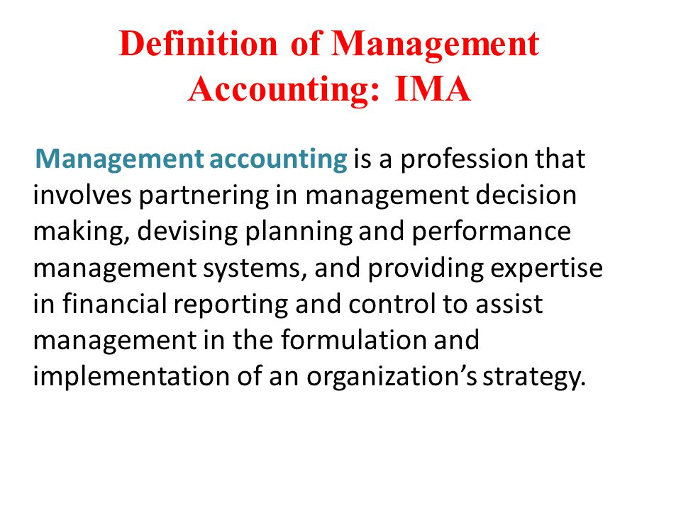 Definition of Management Accounting: IMA Management accounting is a profession that involves partnering in management decision making, devising planni