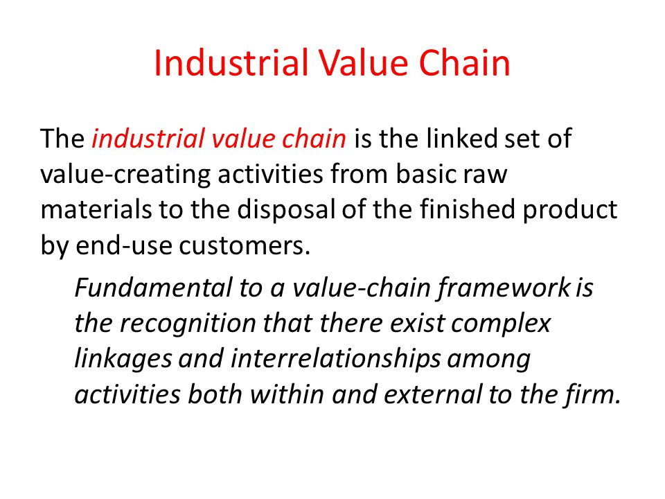 Industrial Value Chain The industrial value chain is the linked set of value-creating activities from basic raw materials to the disposal of the finis