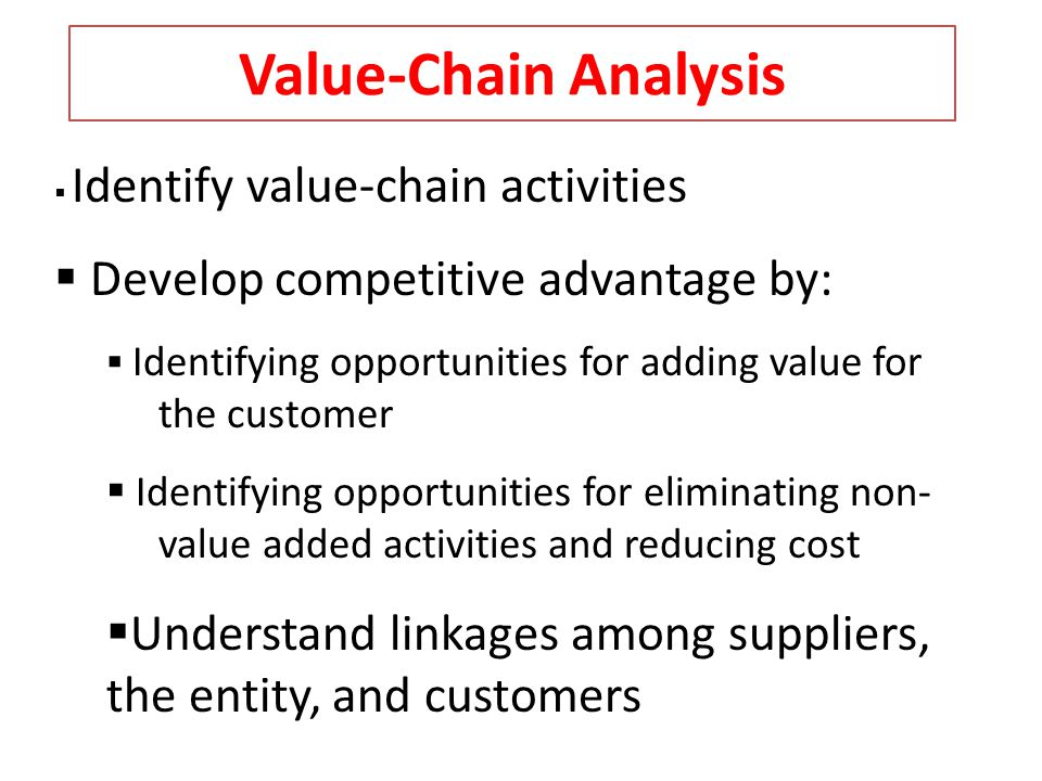 Value-Chain Analysis Identify value-chain activities Develop competitive advantage by: Identifying opportunities for adding value for the customer Ide