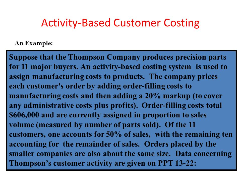 Activity-Based Customer Costing An Example: Suppose that the Thompson Company produces precision parts for 11 major buyers. An activity-based costing