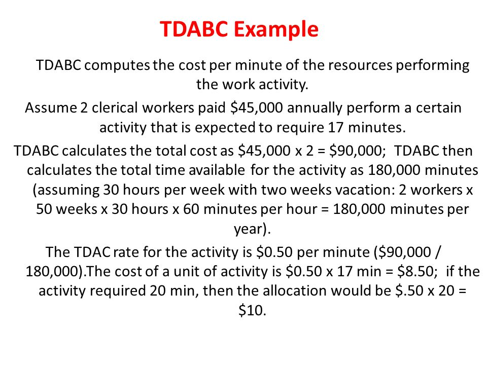 TDABC Example TDABC computes the cost per minute of the resources performing the work activity. Assume 2 clerical workers paid $45,000 annually perfor