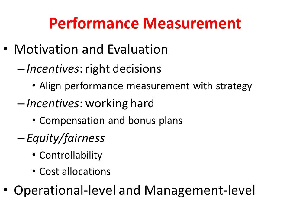 Performance Measurement Motivation and Evaluation – Incentives: right decisions Align performance measurement with strategy – Incentives: working hard