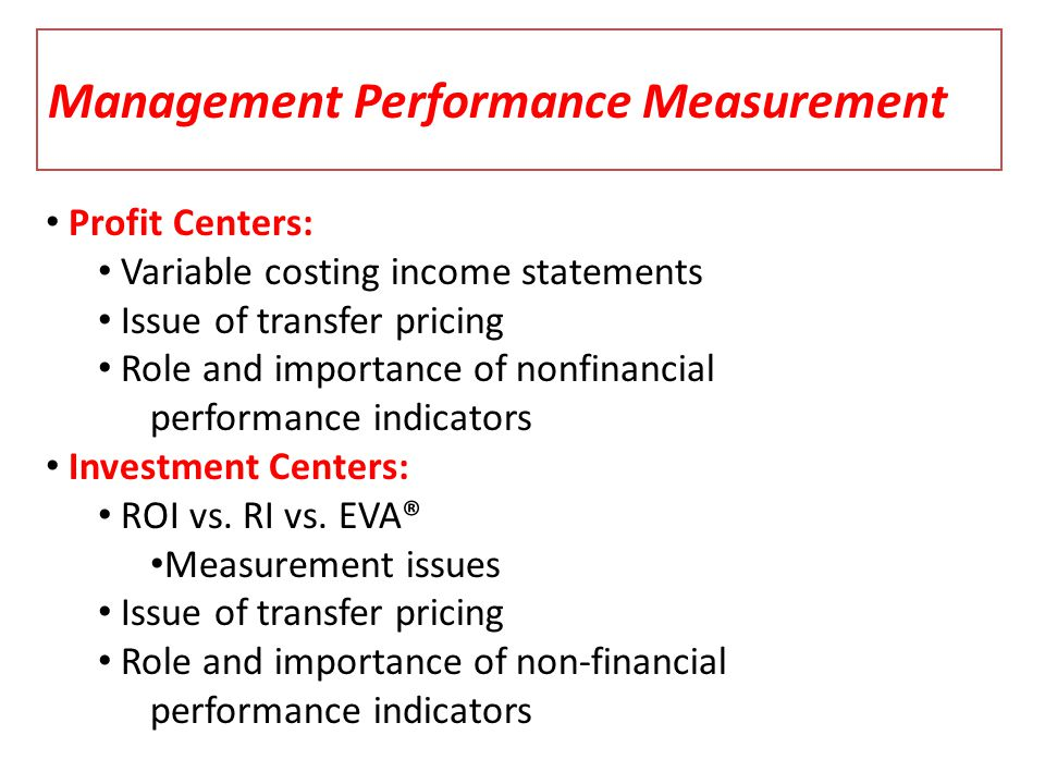 Management Performance Measurement Profit Centers: Variable costing income statements Issue of transfer pricing Role and importance of nonfinancial pe