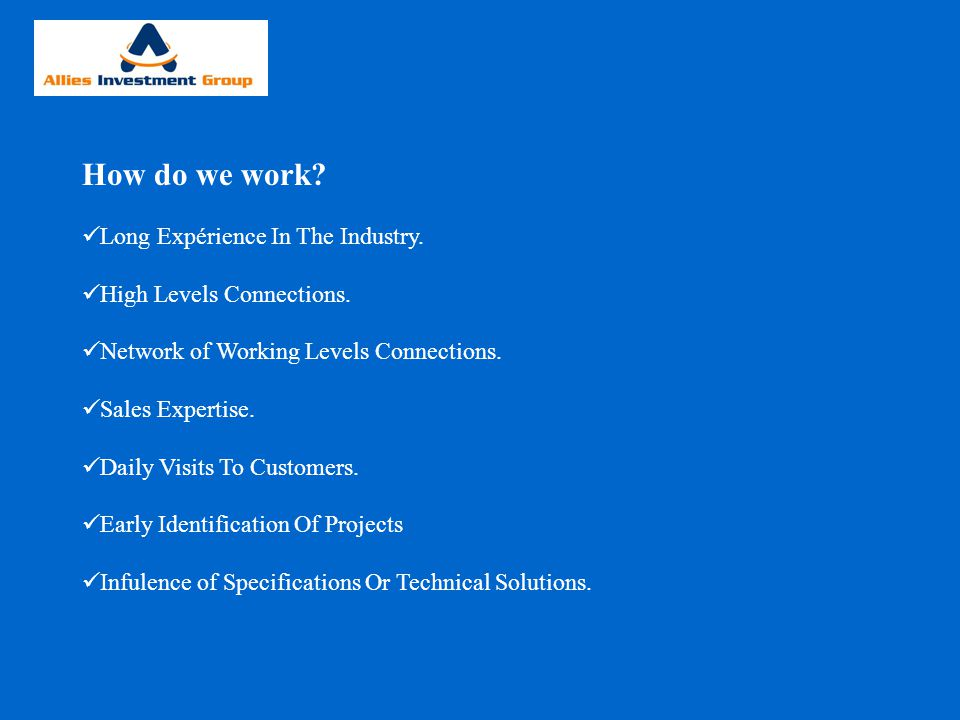 How do we work? Long Expérience In The Industry. High Levels Connections. Network of Working Levels Connections. Sales Expertise. Daily Visits To Cust