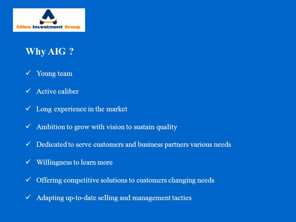 Why AIG ? Young team Active caliber Long experience in the market Ambition to grow with vision to sustain quality Dedicated to serve customers and bus