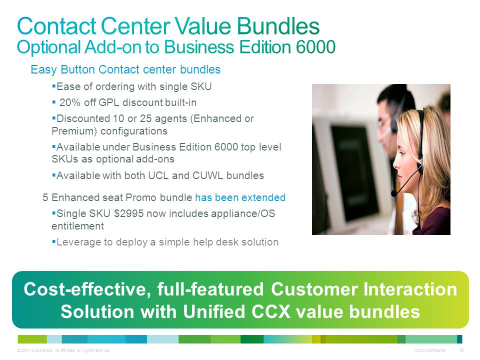 © 2010 Cisco and/or its affiliates. All rights reserved. Cisco Confidential 29 Easy Button Contact center bundles Ease of ordering with single SKU 20%