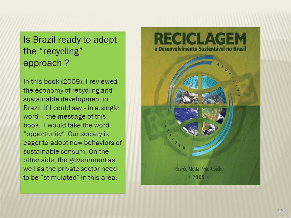 23 Is Brazil ready to adopt the recycling approach ? In this book (2009), I reviewed the economy of recycling and sustainable development in Brazil. I
