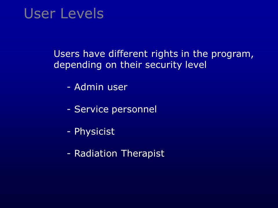 User Levels Users have different rights in the program, depending on their security level - Admin user - Service personnel - Physicist - Radiation The
