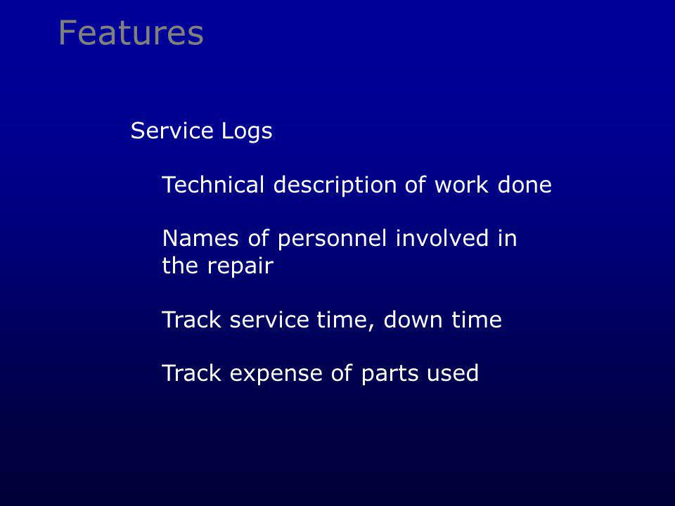 Features Service Logs Technical description of work done Names of personnel involved in the repair Track service time, down time Track expense of parts used