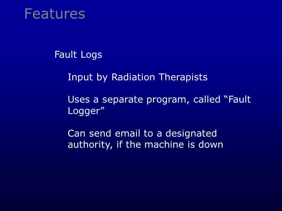 Features Fault Logs Input by Radiation Therapists Uses a separate program, called Fault Logger Can send email to a designated authority, if the machine is down