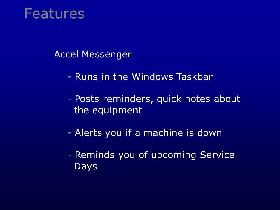 Features Accel Messenger - Runs in the Windows Taskbar - Posts reminders, quick notes about the equipment - Alerts you if a machine is down - Reminds you of upcoming Service Days