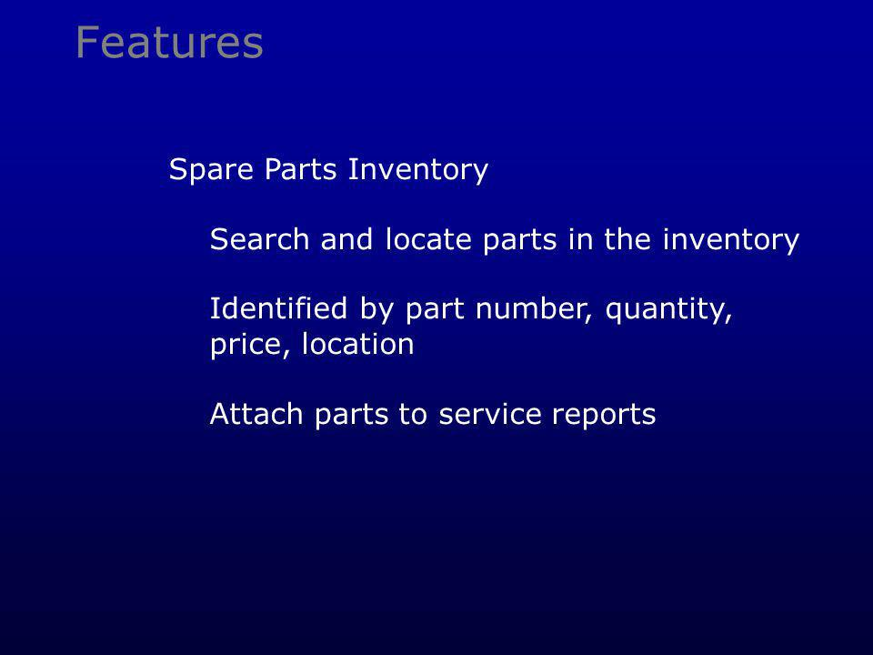 Features Spare Parts Inventory Search and locate parts in the inventory Identified by part number, quantity, price, location Attach parts to service reports