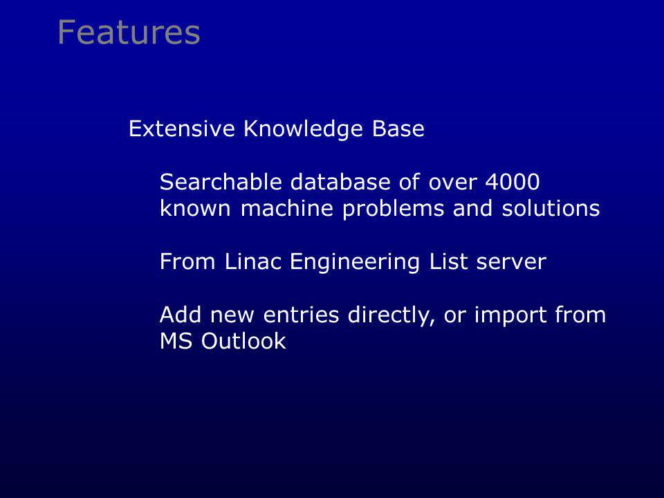 Features Extensive Knowledge Base Searchable database of over 4000 known machine problems and solutions From Linac Engineering List server Add new ent