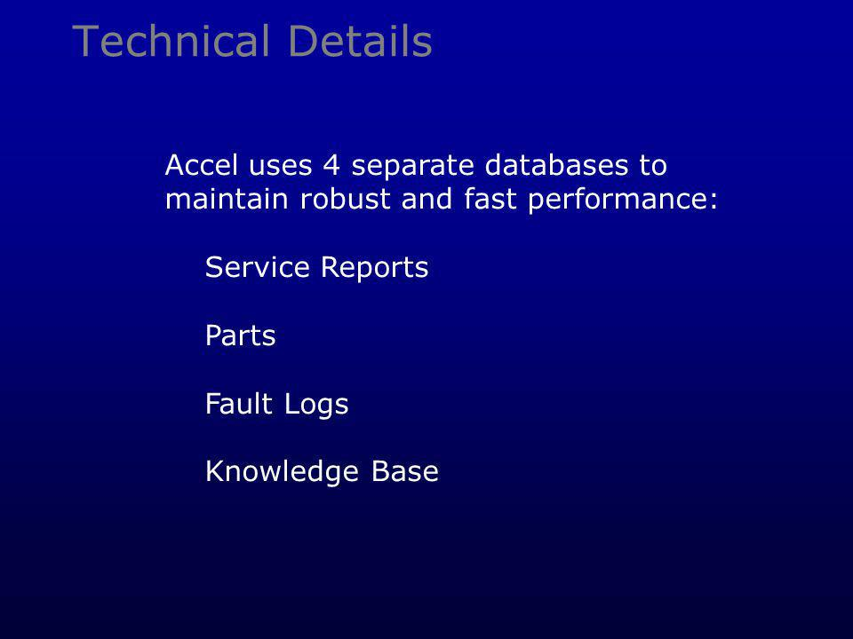 Technical Details Accel uses 4 separate databases to maintain robust and fast performance: Service Reports Parts Fault Logs Knowledge Base