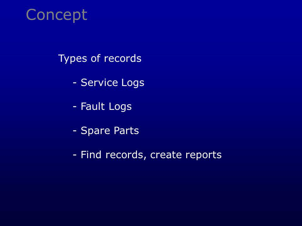 Concept Types of records - Service Logs - Fault Logs - Spare Parts - Find records, create reports
