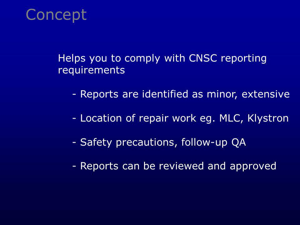 Concept Helps you to comply with CNSC reporting requirements - Reports are identified as minor, extensive - Location of repair work eg. MLC, Klystron