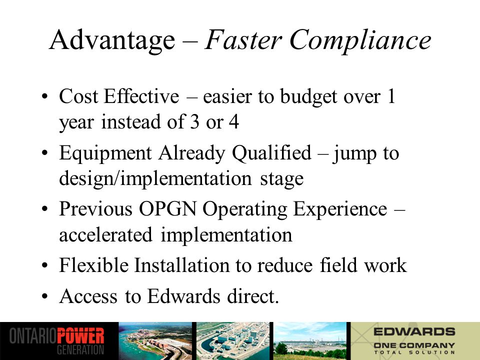Advantage – Faster Compliance Cost Effective – easier to budget over 1 year instead of 3 or 4 Equipment Already Qualified – jump to design/implementation stage Previous OPGN Operating Experience – accelerated implementation Flexible Installation to reduce field work Access to Edwards direct.
