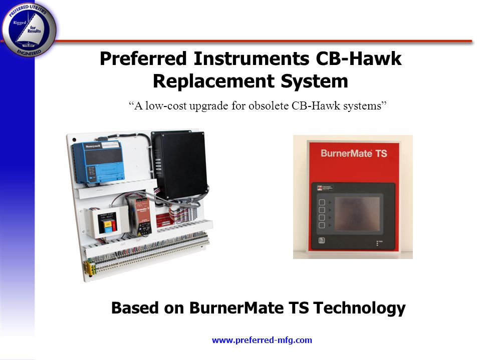 www.preferred-mfg.com Preferred Instruments CB-Hawk Replacement System Based on BurnerMate TS Technology A low-cost upgrade for obsolete CB-Hawk syste