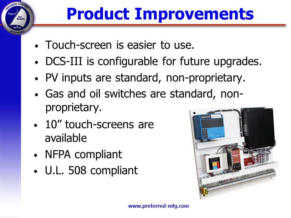 www.preferred-mfg.com Product Improvements Touch-screen is easier to use.