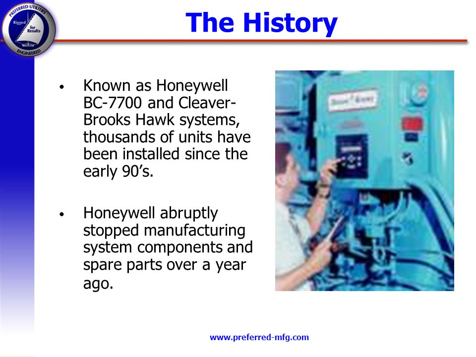 www.preferred-mfg.com The History Known as Honeywell BC-7700 and Cleaver- Brooks Hawk systems, thousands of units have been installed since the early 90s.