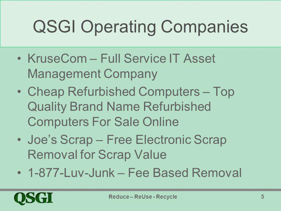 QSGI Operating Companies KruseCom – Full Service IT Asset Management Company Cheap Refurbished Computers – Top Quality Brand Name Refurbished Computers For Sale Online Joes Scrap – Free Electronic Scrap Removal for Scrap Value 1-877-Luv-Junk – Fee Based Removal Reduce – ReUse - Recycle5